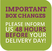 For important box changes, please inform us 48 hours before your delivery day.